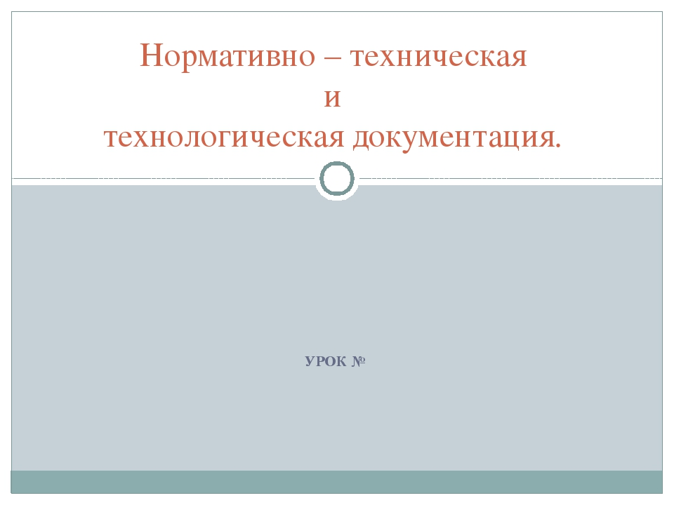 УРОК № Нормативно – техническая и технологическая документация.