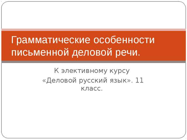 К элективному курсу «Деловой русский язык». 11 класс. Грамматические особенно...