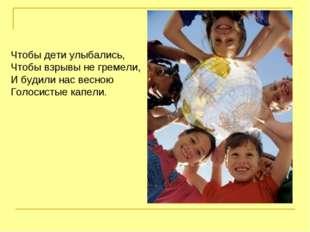 Чтобы дети улыбались, Чтобы взрывы не гремели, И будили нас весною Голосистые