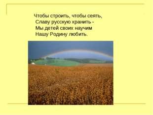 Чтобы строить, чтобы сеять, Славу русскую хранить - Мы детей своих научим Наш