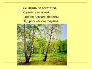 Умножать ее богатства, Хоронить ее покой, Чтоб не плакали березки Над российс