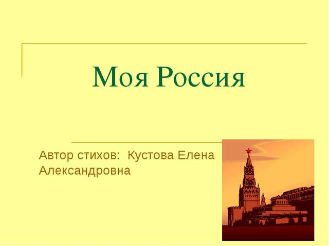 Моя Россия Автор стихов: Кустова Елена Александровна