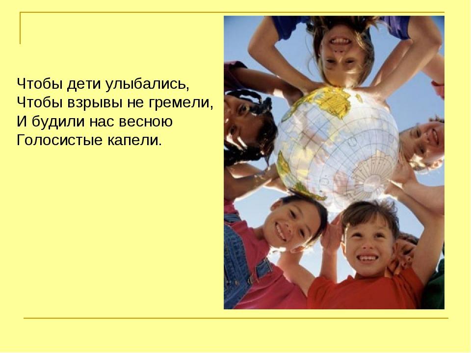 Чтобы дети улыбались, Чтобы взрывы не гремели, И будили нас весною Голосистые...