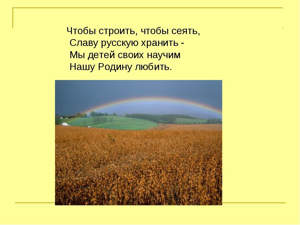 Чтобы строить, чтобы сеять, Славу русскую хранить - Мы детей своих научим Наш...