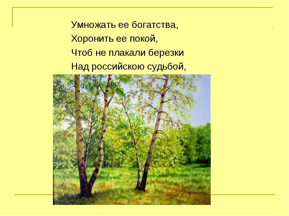 Умножать ее богатства, Хоронить ее покой, Чтоб не плакали березки Над российс...