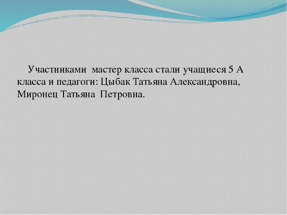 Участниками мастер класса стали учащиеся 5 А класса и педагоги: Цыбак Татьян...