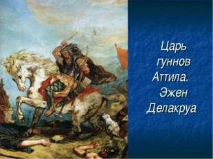 Царь гуннов Аттила.  Эжен Делакруа
