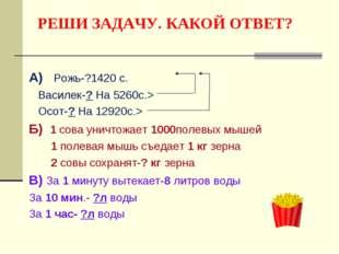 РЕШИ ЗАДАЧУ. КАКОЙ ОТВЕТ? А) Рожь-?1420 с. Василек-? На 5260с.> Осот-? На 129