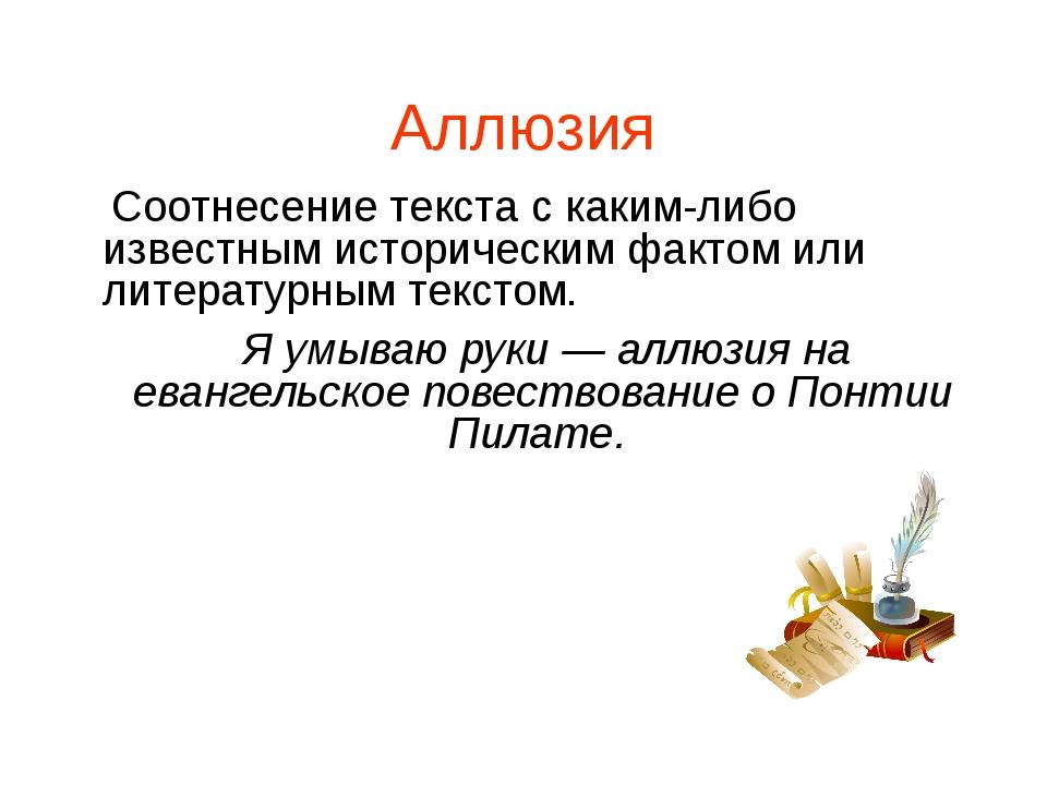 Аллюзия Соотнесение текста с каким-либо известным историческим фактом или лит...