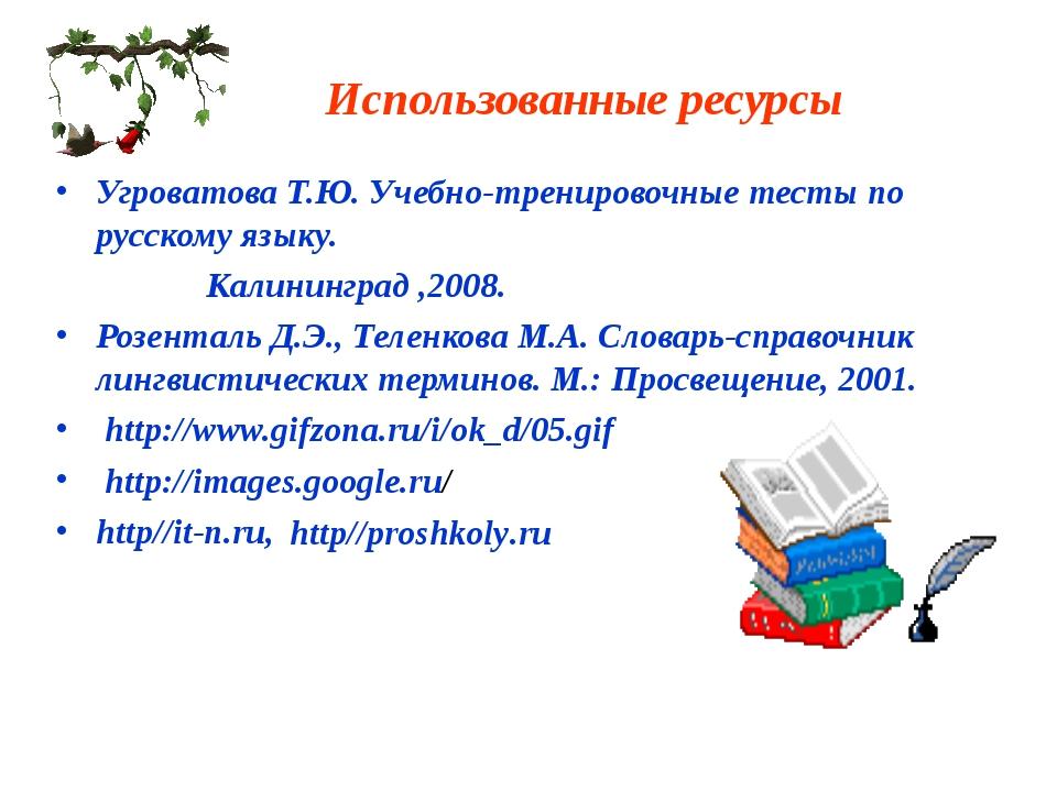 Использованные ресурсы Угроватова Т.Ю. Учебно-тренировочные тесты по русскому...