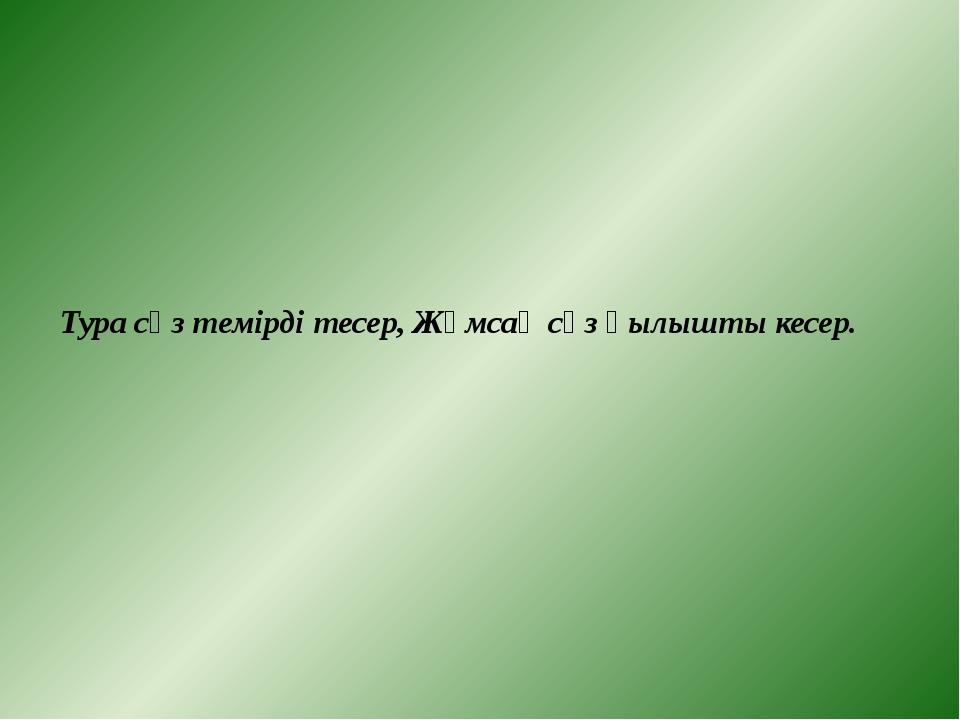 Тура сөз темірді тесер, Жұмсақ сөз қылышты кесер.