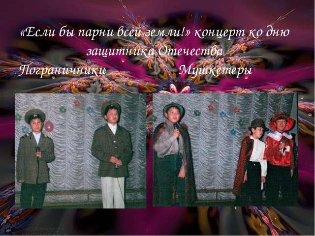 «Если бы парни всей земли!» концерт ко дню защитника Отечества Пограничники...