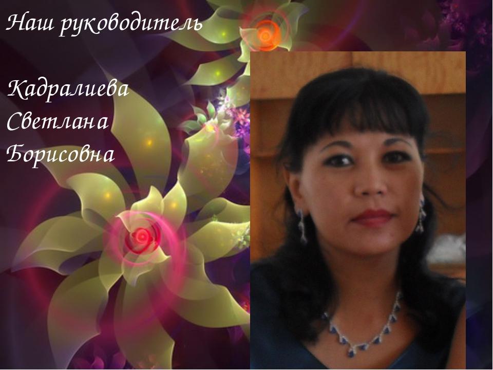 Наш руководитель Наш руководитель Кадралиева Светлана Борисовна
