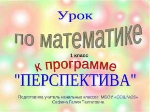 1 класс Подготовила учитель начальных классов МБОУ «СОШ№26» Сафина Галия Талг