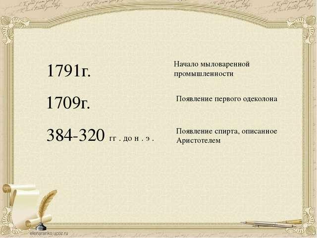 1791г. Начало мыловаренной промышленности 1709г. Появление первого одеколона...