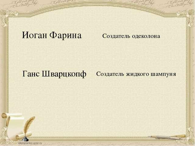 Иоган Фарина Создатель одеколона Ганс Шварцкопф Создатель жидкого шампуня