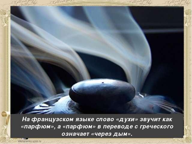 На французском языке слово «духи» звучит как «парфюм», а «парфюм» в переводе...