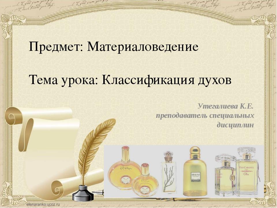 Предмет: Материаловедение Тема урока: Классификация духов Утегалиева К.Е. пре...