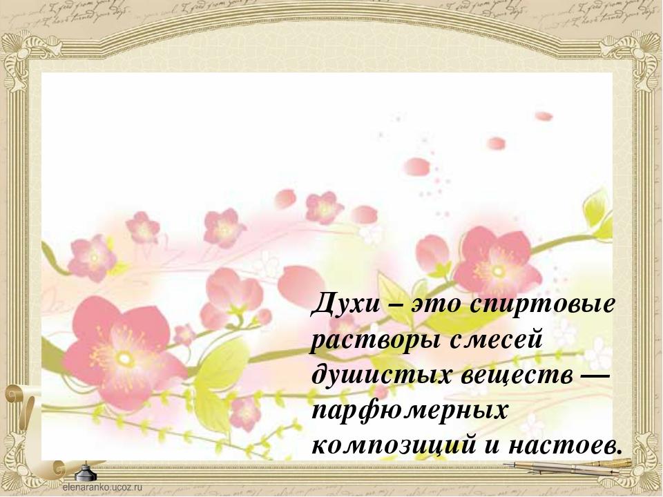 Духи – это спиртовые растворы смесей душистых веществ — парфюмерных композици...