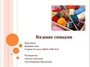 Вязание спицами Выполнила: Воронина Анна Ученица 10 класса МБОУ СОШ №34 Руков