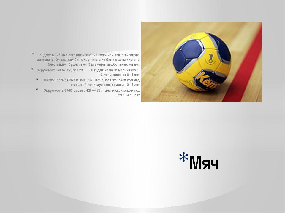 Гандбольный мяч изготавливают из кожи или синтетического материала. Он должен...