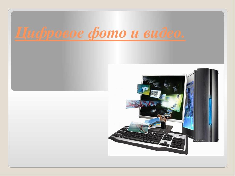 Цифровое фото и видео.
