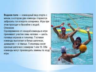 Водное поло Водное поло— командный вид спорта с мячом, в котором две команды