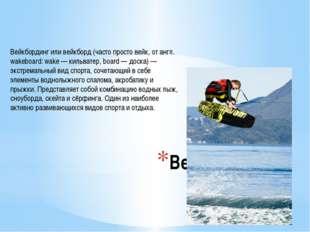 Вейкбординг Вейкбординг или вейкборд (часто просто вейк, от англ. wakeboard: