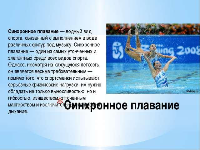 Синхронное плавание Синхронное плавание— водный вид спорта, связанный с выпо...