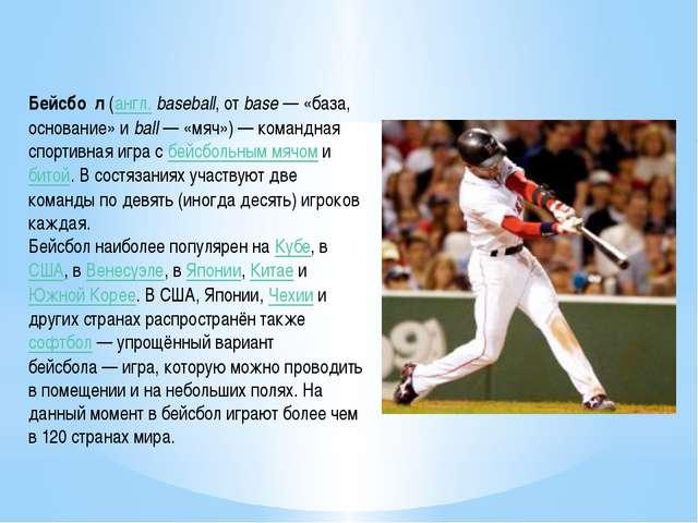 Бейсбол Бейсбо́л(англ.baseball, отbase— «база, основание» иball— «мяч»)...