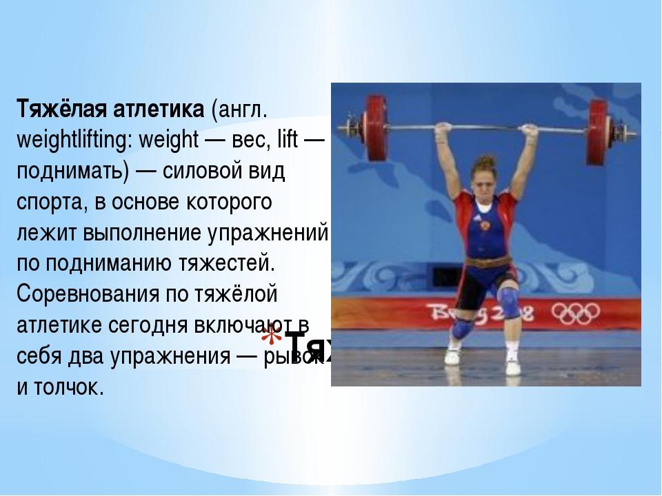 Тяжёлая атлетика Тяжёлая атлетика(англ. weightlifting: weight — вес, lift —...