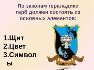 По законам геральдики герб должен состоять из основных элементов: Щит Цвет Си