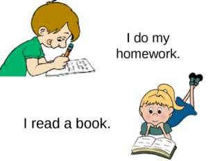 I do my homework. I read a book.
