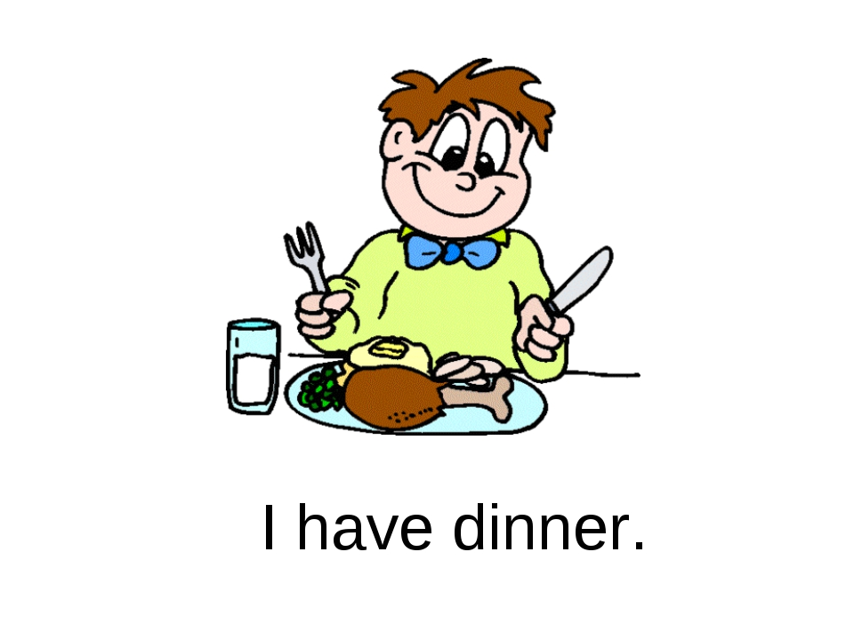 I have dinner.