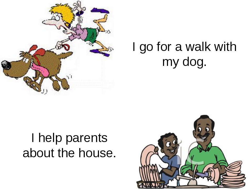 I go for a walk with my dog. I help parents about the house.