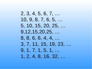 2, 3, 4, 5, 6, 7, … 10, 9, 8, 7, 6, 5, … 5, 10, 15, 20, 25, … 9,12,15,20,25,