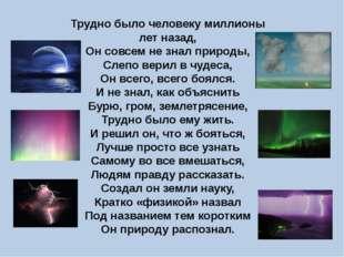 Трудно было человеку миллионы лет назад, Он совсем не знал природы, Слепо вер