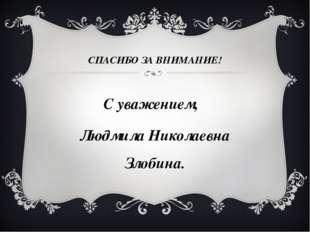СПАСИБО ЗА ВНИМАНИЕ! С уважением, Людмила Николаевна Злобина.