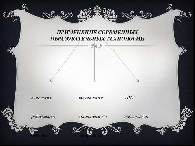 ПРИМЕНЕНИЕ СОРЕМЕННЫХ ОБРАЗОВАТЕЛЬНЫХ ТЕХНОЛОГИЙ технология технология ИКТ пр...