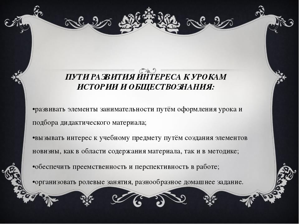 ПУТИ РАЗВИТИЯ ИНТЕРЕСА К УРОКАМ ИСТОРИИ И ОБЩЕСТВОЗНАНИЯ: •развивать элементы...