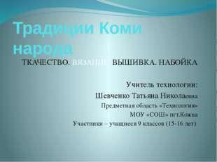 Традиции Коми народа ТКАЧЕСТВО. ВЯЗАНИЕ. ВЫШИВКА. НАБОЙКА Учитель технологии: