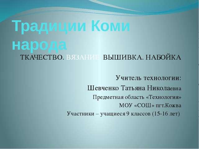 Традиции Коми народа ТКАЧЕСТВО. ВЯЗАНИЕ. ВЫШИВКА. НАБОЙКА Учитель технологии:...