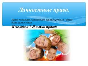 Личностные права. Права связанные с внутренней жизнью ребенка – право быть са