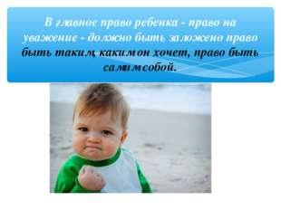 В главное право ребенка - право на уважение - должно быть заложено право быть