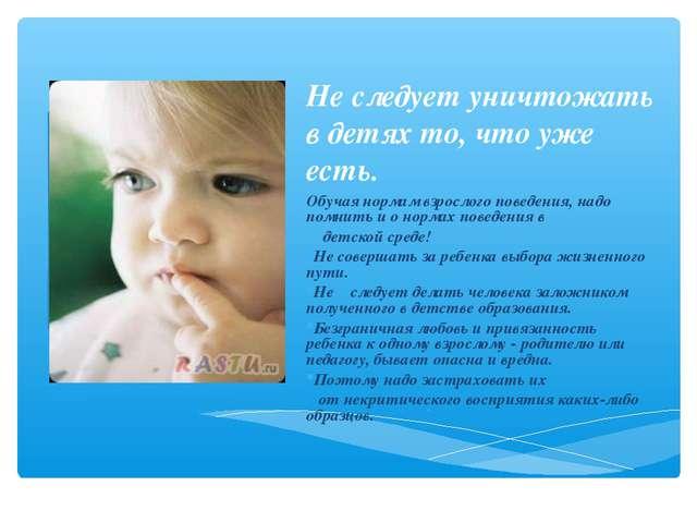 Не следует уничтожать в детях то, что уже есть. Обучая нормам взрослого повед...