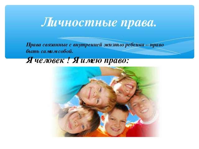 Личностные права. Права связанные с внутренней жизнью ребенка – право быть са...