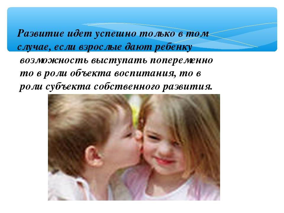 Развитие идет успешно только в том случае, если взрослые дают ребенку возможн...