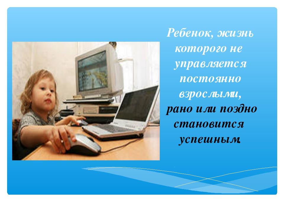 Ребенок, жизнь которого не управляется постоянно взрослыми, рано или поздно с...