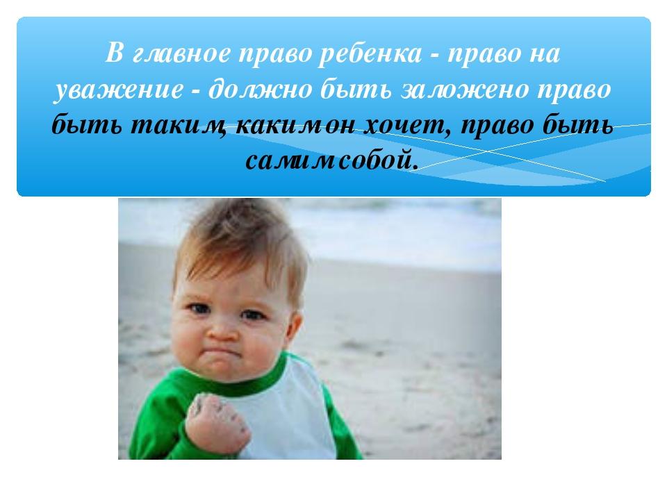 В главное право ребенка - право на уважение - должно быть заложено право быть...