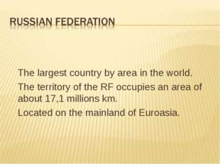 The largest country by area in the world. The territory of the RF occupies a